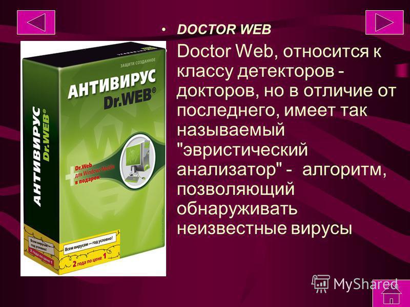 DOCTOR WEB Doctor Web, относится к классу детекторов - докторов, но в отличие от последнего, имеет так называемый эвристический анализатор - алгоритм, позволяющий обнаруживать неизвестные вирусы