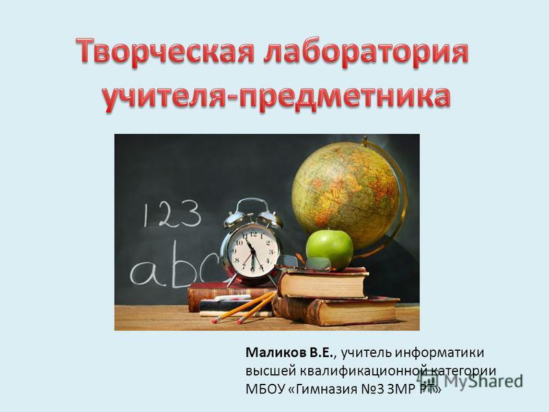 Маликов В.Е., учитель информатики высшей квалификационной категории МБОУ «Гимназия 3 ЗМР РТ»