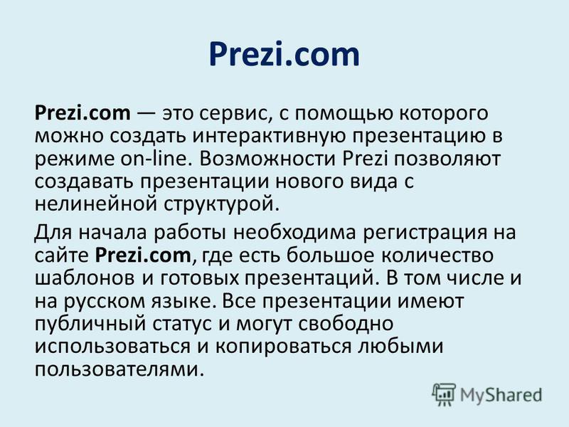Prezi.com Prezi.com это сервис, с помощью которого можно создать интерактивную презентацию в режиме on-line. Возможности Prezi позволяют создавать презентации нового вида с нелинейной структурой. Для начала работы необходима регистрация на сайте Prez