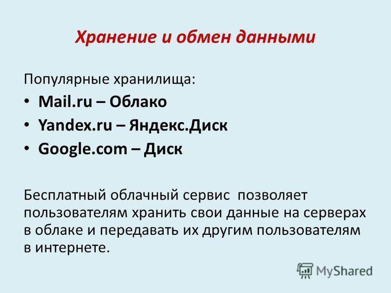 Хранение и обмен данными Популярные хранилища: Mail.ru – Облако Yandex.ru – Яндекс.Диск Google.com – Диск Бесплатный облачный сервис позволяет пользователям хранить свои данные на серверах в облаке и передавать их другим пользователям в интернете.