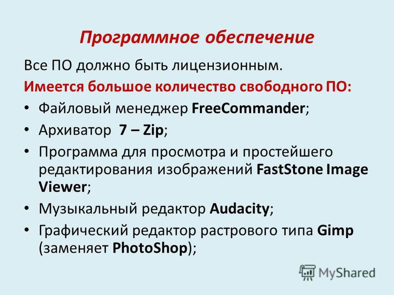 Программное обеспечение Все ПО должно быть лицензионным. Имеется большое количество свободного ПО: Файловый менеджер FreeCommander; Архиватор 7 – Zip; Программа для просмотра и простейшего редактирования изображений FastStone Image Viewer; Музыкальны