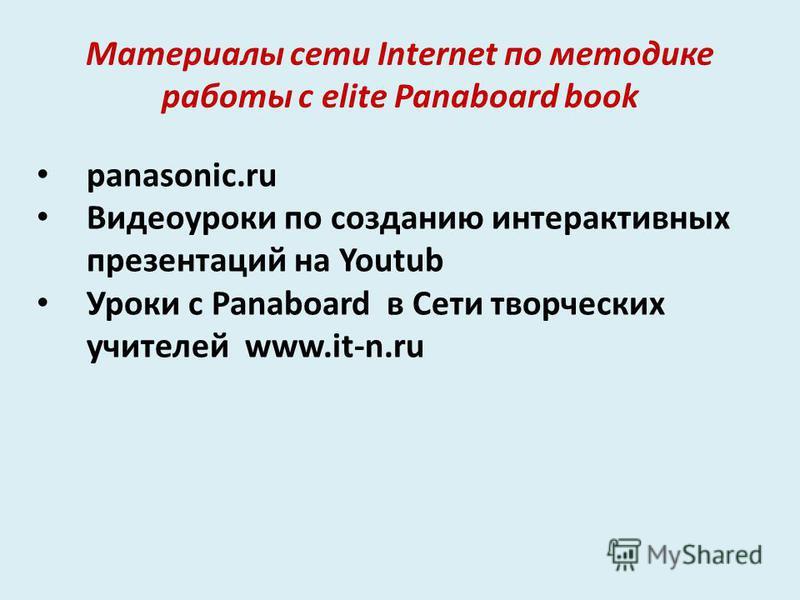 Материалы сети Internet по методике работы с elite Panaboard book panasonic.ru Видеоуроки по созданию интерактивных презентаций на Youtub Уроки с Panaboard в Сети творческих учителей www.it-n.ru