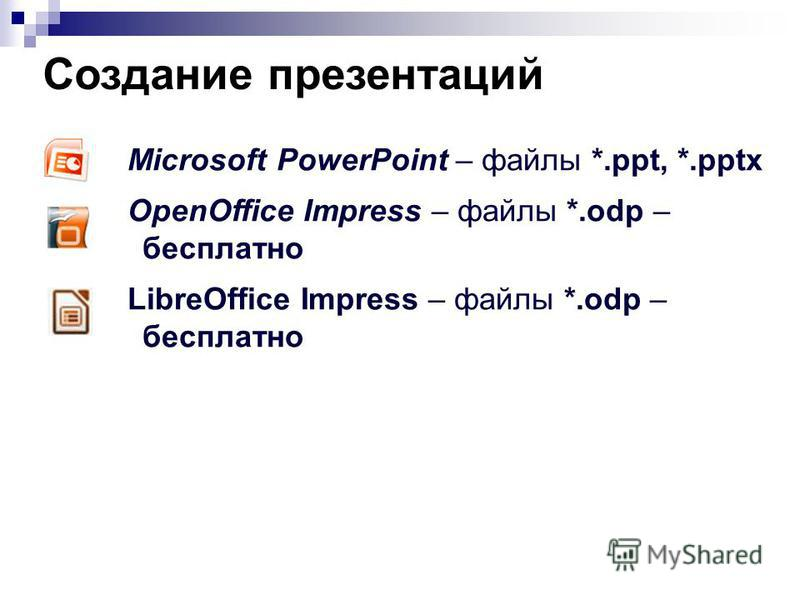 Создание презентаций Microsoft PowerPoint – файлы *.ppt, *.pptx OpenOffice Impress – файлы *.odp – бесплатно LibreOffice Impress – файлы *.odp – бесплатно
