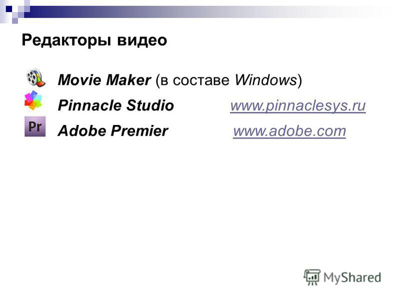 Редакторы видео Movie Maker (в составе Windows) Pinnacle Studio www.pinnaclesys.ruwww.pinnaclesys.ru Adobe Premier www.adobe.comwww.adobe.com