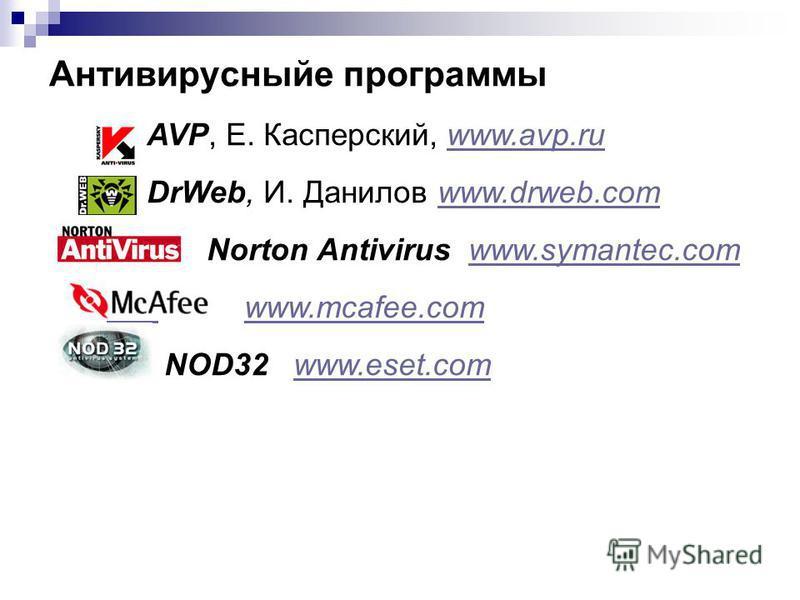 Антивирусныйе программы AVP, Е. Касперский, www.avp.ruwww.avp.ru DrWeb, И. Данилов www.drweb.comwww.drweb.com Norton Antivirus www.symantec.comwww.symantec.com www.mcafee.com NOD32 www.eset.comwww.eset.com