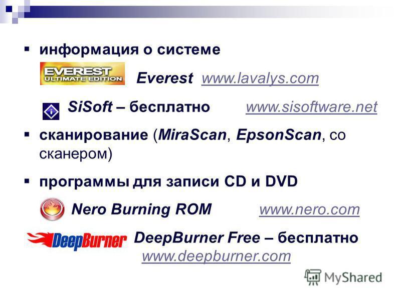информация о системе Everest www.lavalys.comwww.lavalys.com SiSoft – бесплатно www.sisoftware.netwww.sisoftware.net сканирование (MiraScan, EpsonScan, со сканером) программы для записи CD и DVD Nero Burning ROM www.nero.comwww.nero.com DeepBurner Fre