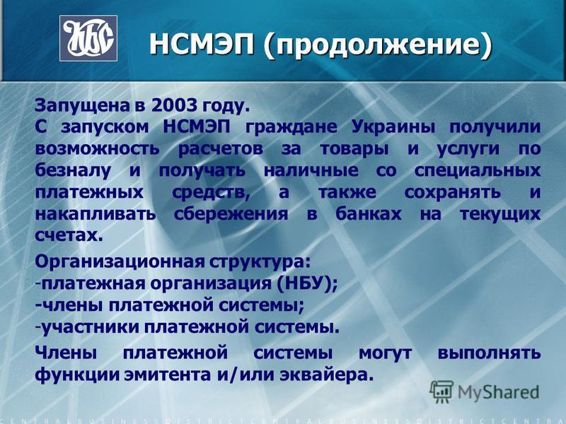 НСМЭП (продолжение) НСМЭП (продолжение) Запущена в 2003 году. С запуском НСМЭП граждане Украины получили возможность расчетов за товары и услуги по безналу и получать наличные со специальных платежных средств, а также сохранять и накапливать сбережен