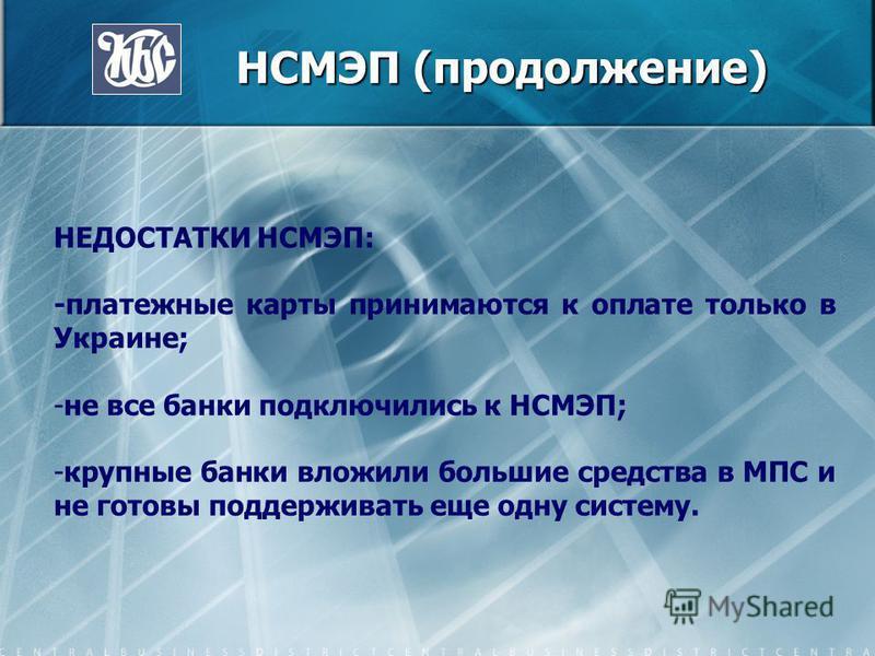 НСМЭП (продолжение) НСМЭП (продолжение) НЕДОСТАТКИ НСМЭП: -платежные карты принимаются к оплате только в Украине; -не все банки подключились к НСМЭП; -крупные банки вложили большие средства в МПС и не готовы поддерживать еще одну систему.