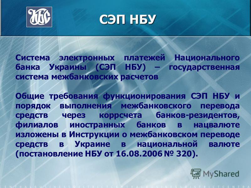 СЭП НБУ Система электронных платежей Национального банка Украины (СЭП НБУ) – государственная система межбанковских расчетов Общие требования функционирования СЭП НБУ и порядок выполнения межбанковского перевода средств через корсчета банков-резиденто