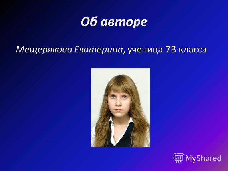 Об авторе Мещерякова Екатерина, ученица 7В класса