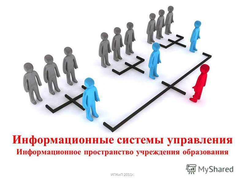 Информационные системы управления Информационное пространство учреждения образования ИПКиП 2011 г.