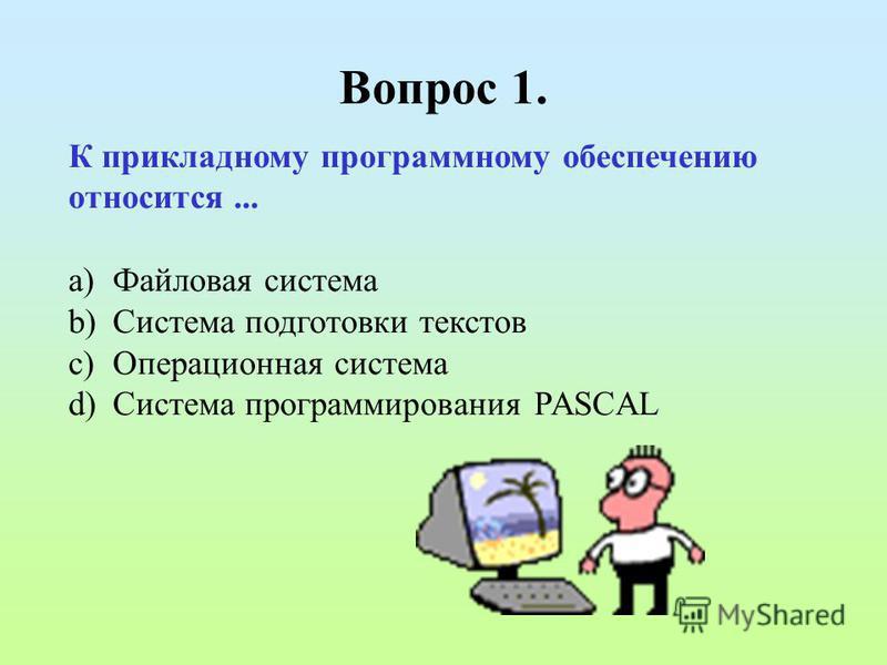 Вопрос 1. К прикладному программному обеспечению относится... a)Файловая система b)Система подготовки текстов c)Операционная система d)Система программирования PASCAL