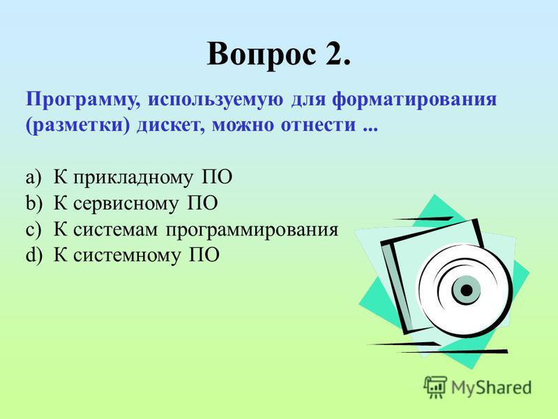 Вопрос 2. Программу, используемую для форматирования (разметки) дискет, можно отнести... a)К прикладному ПО b)К сервисному ПО c)К системам программирования d)К системному ПО