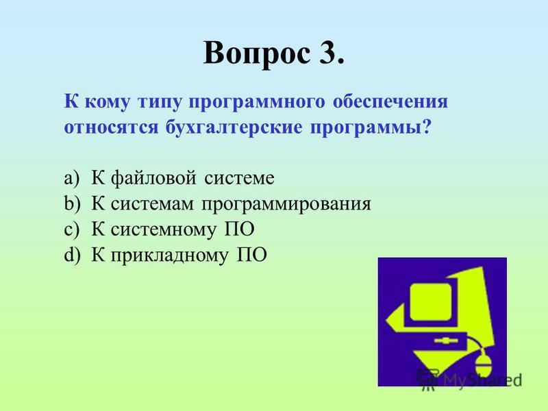 Вопрос 3. К кому типу программного обеспечения относятся бухгалтерские программы? a)К файловой системе b)К системам программирования c)К системному ПО d)К прикладному ПО