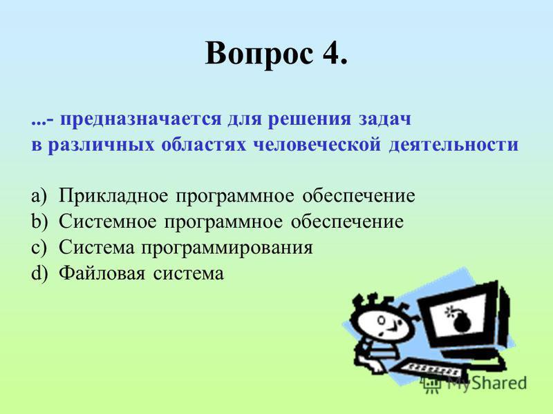 Вопрос 4....- предназначается для решения задач в различных областях человеческой деятельности a)Прикладное программное обеспечение b)Системное программное обеспечение c)Система программирования d)Файловая система