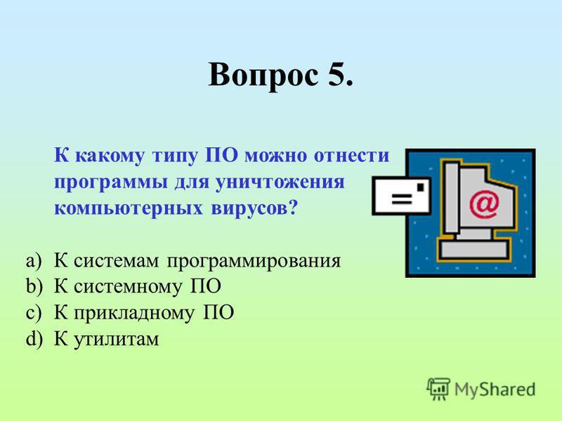 Вопрос 5. К какому типу ПО можно отнести программы для уничтожения компьютерных вирусов? a)К системам программирования b)К системному ПО c)К прикладному ПО d)К утилитам