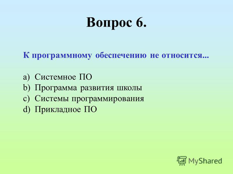 Вопрос 6. К программному обеспечению не относится... a)Системное ПО b)Программа развития школы c)Системы программирования d)Прикладное ПО