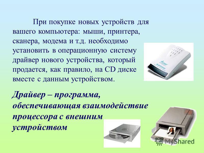 При покупке новых устройств для вашего компьютера: мыши, принтера, сканера, модема и т.д. необходимо установить в операционную систему драйвер нового устройства, который продается, как правило, на CD диске вместе с данным устройством. Драйвер – прогр