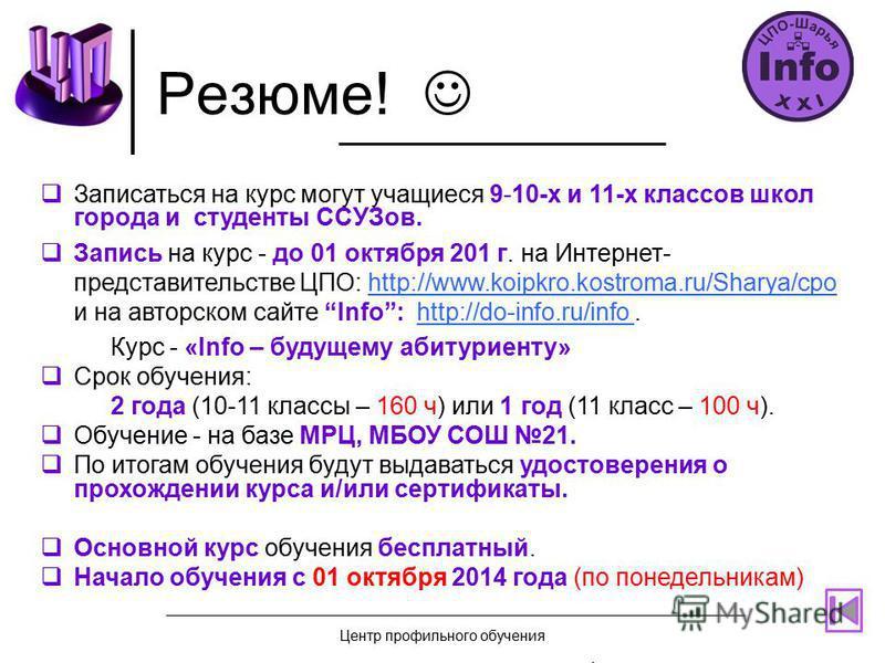 Резюме! Записаться на курс могут учащиеся 9-10-х и 11-х классов школ города и студенты ССУЗов. Запись на курс - до 01 октября 201 г. на Интернет- представительстве ЦПО: http://www.koipkro.kostroma.ru/Sharya/cpo и на авторском сайте Info: http://do-in