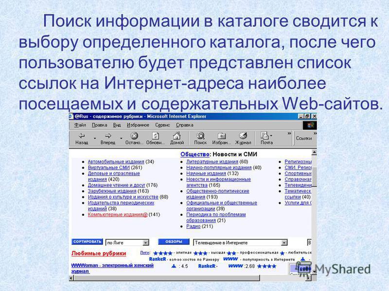 Поиск информации в каталоге сводится к выбору определенного каталога, после чего пользователю будет представлен список ссылок на Интернет-адреса наиболее посещаемых и содержательных Web-сайтов.