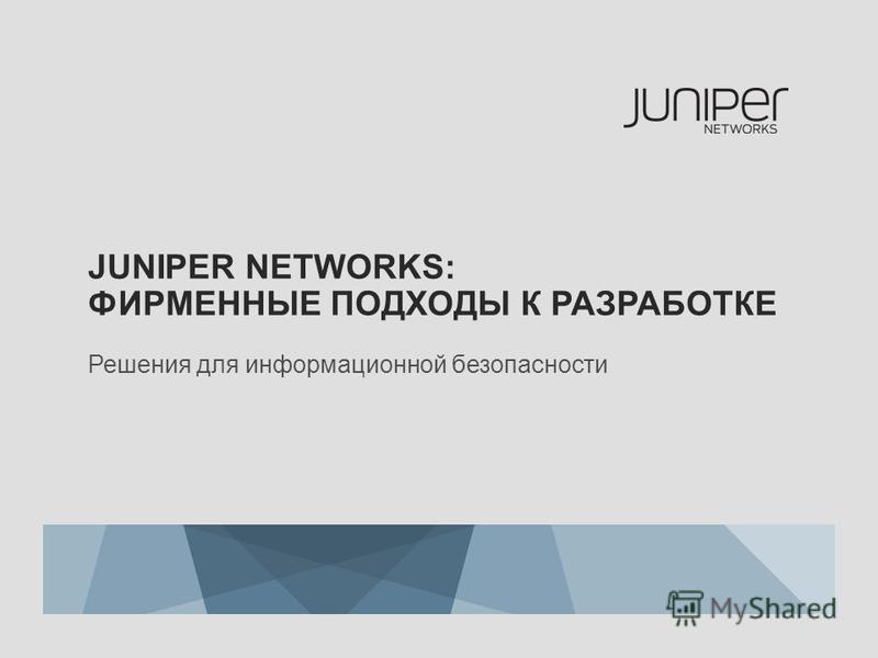 JUNIPER NETWORKS: ФИРМЕННЫЕ ПОДХОДЫ К РАЗРАБОТКЕ Решения для информационной безопасности