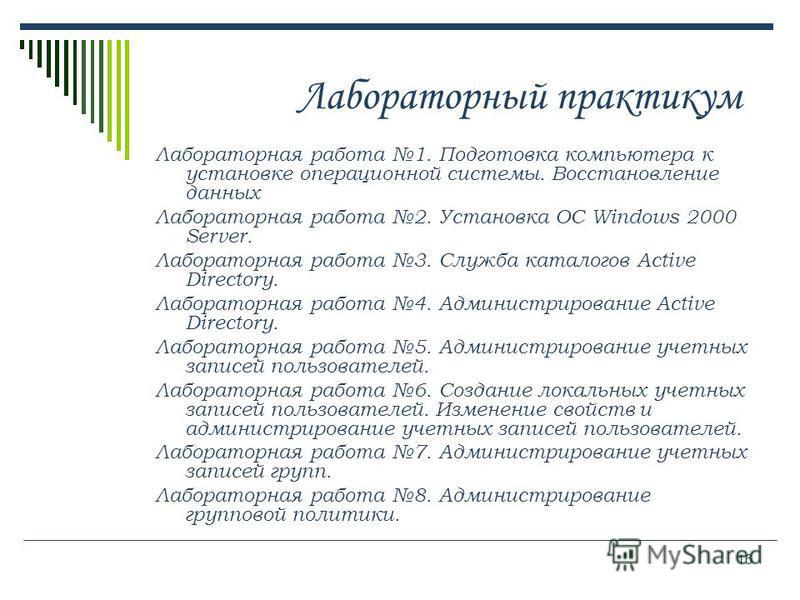 16 Лабораторный практикум Лабораторная работа 1. Подготовка компьютера к установке операционной системы. Восстановление данных Лабораторная работа 2. Установка ОС Windows 2000 Server. Лабораторная работа 3. Служба каталогов Active Directory. Лаборато