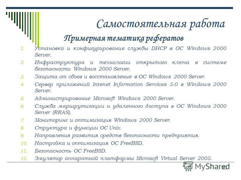 20 Самостоятельная работа Примерная тематика рефератов 1. Установка и конфигурирование службы DHCP в ОС Windows 2000 Server. 2. Инфраструктура и технологии открытого ключа в системе безопасности Windows 2000 Server. 3. Защита от сбоев и восстановлени