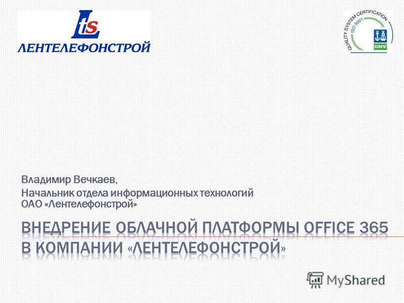 Владимир Вечкаев, Начальник отдела информационных технологий ОАО «Лентелефонстрой»