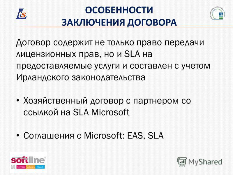 ОСОБЕННОСТИ ЗАКЛЮЧЕНИЯ ДОГОВОРА Договор содержит не только право передачи лицензионных прав, но и SLA на предоставляемые услуги и составлен с учетом Ирландского законодательства Хозяйственный договор с партнером со ссылкой на SLA Microsoft Соглашения