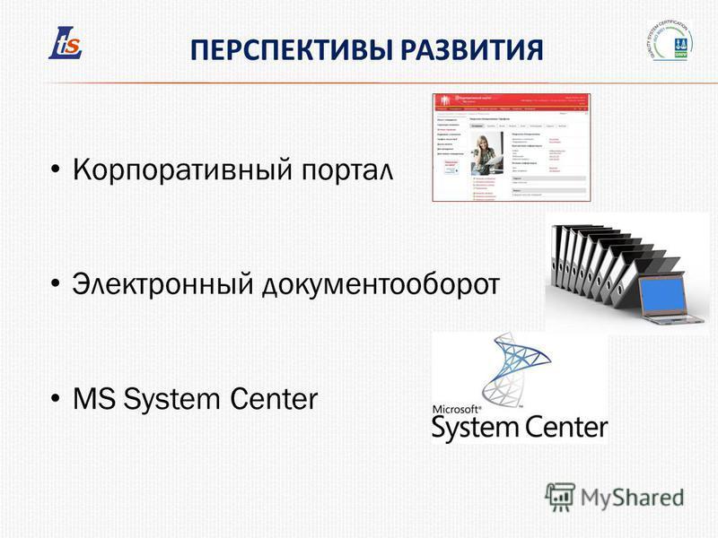 ПЕРСПЕКТИВЫ РАЗВИТИЯ Корпоративный портал Электронный документооборот MS System Center