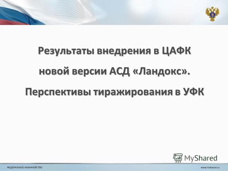 Результаты внедрения в ЦАФК новой версии АСД «Ландокс». Перспективы тиражирования в УФК