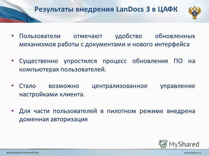 Результаты внедрения LanDocs 3 в ЦАФК Пользователи отмечают удобство обновленных механизмов работы с документами и нового интерфейса Существенно упростился процесс обновления ПО на компьютерах пользователей. Стало возможно централизованное управление