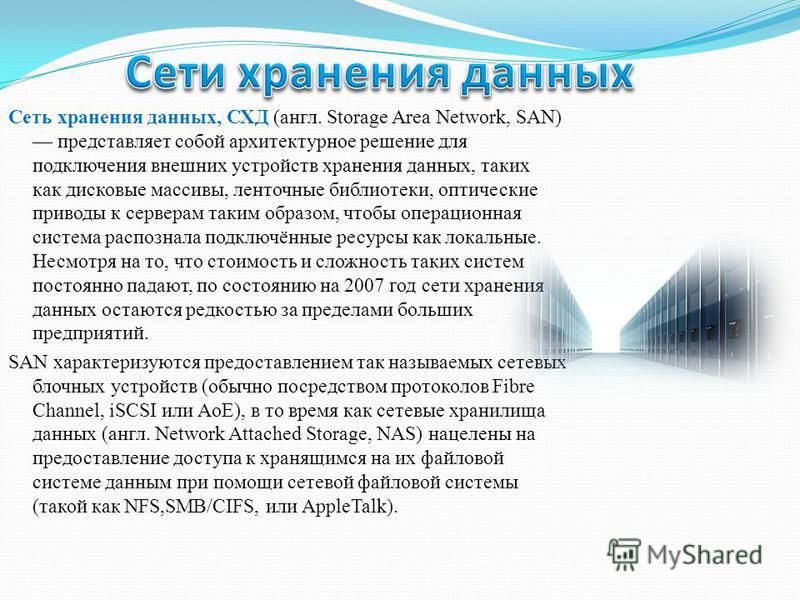 Сеть хранения данных, СХД (англ. Storage Area Network, SAN) представляет собой архитектурное решение для подключения внешних устройств хранения данных, таких как дисковые массивы, ленточные библиотеки, оптические приводы к серверам таким образом, что