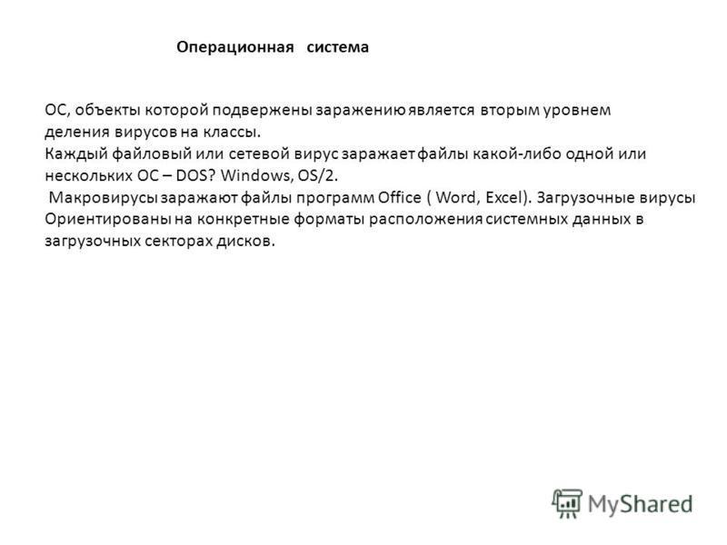 Операционная система ОС, объекты которой подвержены заражению является вторым уровнем деления вирусов на классы. Каждый файловый или сетевой вирус заражает файлы какой-либо одной или нескольких ОС – DOS? Windows, OS/2. Макровирусы заражают файлы прог