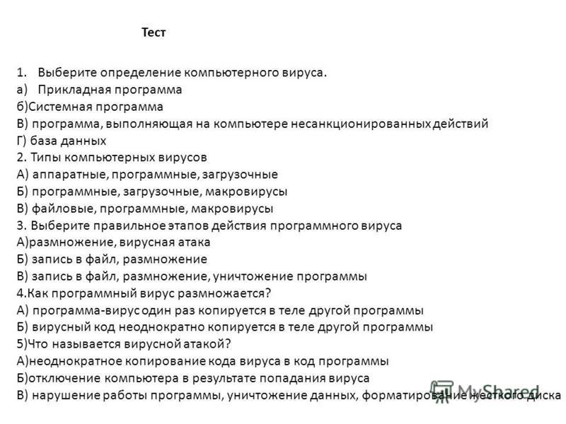 Тест 1. Выберите определение компьютерного вируса. a)Прикладная программа б)Системная программа В) программа, выполняющая на компьютере несанкционированных действий Г) база данных 2. Типы компьютерных вирусов А) аппаратные, программные, загрузочные Б