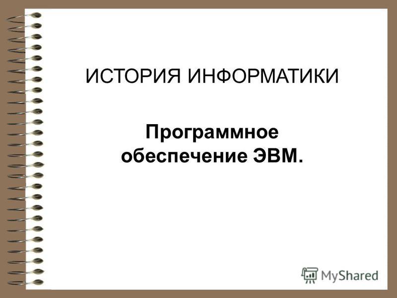 ИСТОРИЯ ИНФОРМАТИКИ Программное обеспечение ЭВМ.