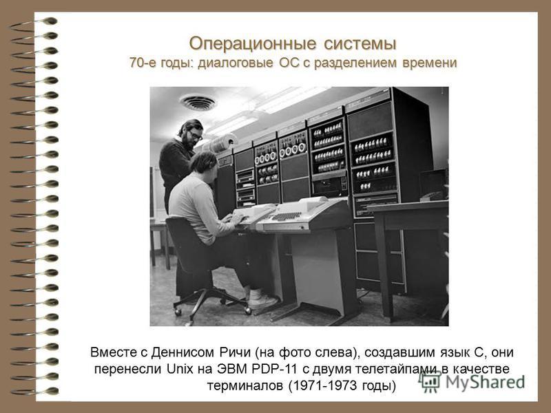 Вместе с Деннисом Ричи (на фото слева), создавшим язык С, они перенесли Unix на ЭВМ PDP-11 с двумя телетайпами в качестве терминалов (1971-1973 годы) Операционные системы 70-е годы: диалоговые ОС с разделением времени