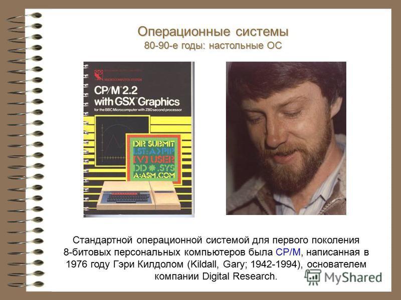 Стандартной операционной системой для первого поколения 8-битовых персональных компьютеров была CP/M, написанная в 1976 году Гэри Килдолом (Kildall, Gary; 1942-1994), основателем компании Digital Research. Операционные системы 80-90-е годы: настольны