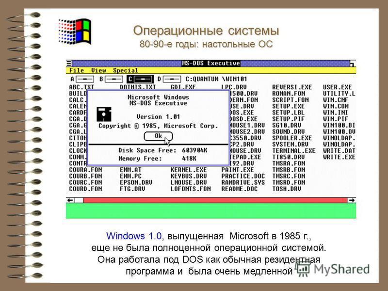Windows 1.0, выпущенная Microsoft в 1985 г., еще не была полноценной операционной системой. Она работала под DOS как обычная резидентная программа и была очень медленной Операционные системы 80-90-е годы: настольные ОС