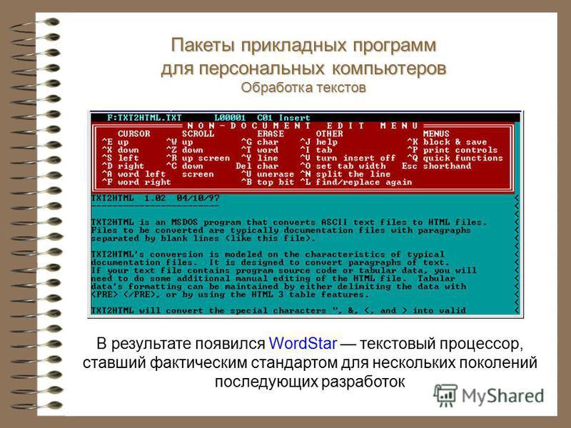 В результате появился WordStar текстовый процессор, ставший фактическим стандартом для нескольких поколений последующих разработок Пакеты прикладных программ для персональных компьютеров Обработка текстов