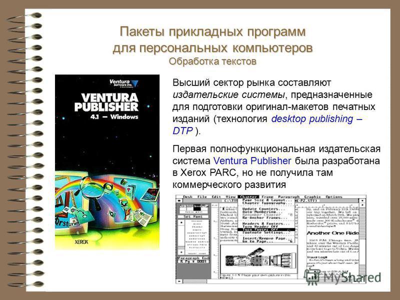 Высший сектор рынка составляют издательские системы, предназначенные для подготовки оригинал-макетов печатных изданий (технология desktop publishing – DTP ). Первая полнофункциональная издательская система Ventura Publisher была разработана в Xerox P