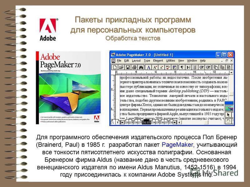Пакеты прикладных программ для персональных компьютеров Обработка текстов Для программного обеспечения издательского процесса Пол Бренер (Brainerd, Paul) в 1985 г. разработал пакет PageMaker, учитывающий все тонкости пятисотлетнего искусства полиграф