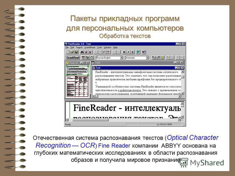 Отечественная система распознавания текстов ( Optical Character Recognition OCR ) Fine Reader компании ABBYY основана на глубоких математических исследованиях в области распознавания образов и получила мировое признание Пакеты прикладных программ для