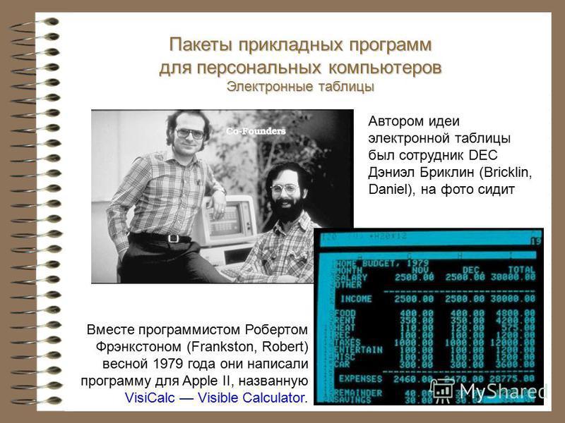 Вместе программистом Робертом Фрэнкстоном (Frankston, Robert) весной 1979 года они написали программу для Apple II, названную VisiCalc Visible Calculator. Пакеты прикладных программ для персональных компьютеров Электронные таблицы Автором идеи электр