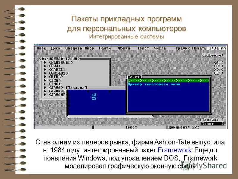 Став одним из лидеров рынка, фирма Ashton-Tate выпустила в 1984 году интегрированный пакет Framework. Еще до появления Windows, под управлением DOS, Framework моделировал графическую оконную среду Пакеты прикладных программ для персональных компьютер