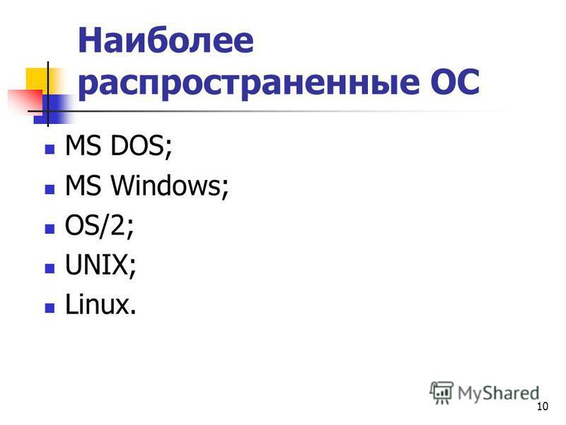 10 Наиболее распространенные ОС МS DOS; MS Windows; OS/2; UNIX; Linux.