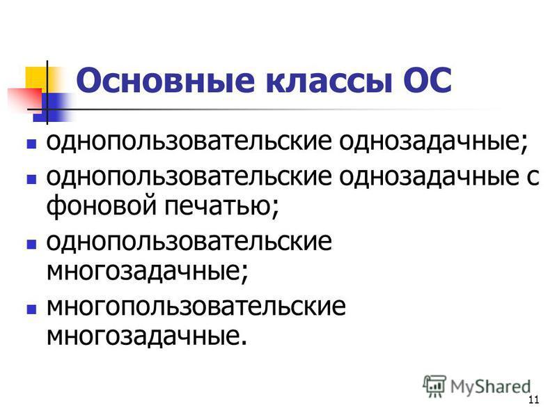 11 Основные классы ОС однопользовательские однозадачные; однопользовательские однозадачные с фоновой печатью; однопользовательские многозадачные; многопользовательские многозадачные.