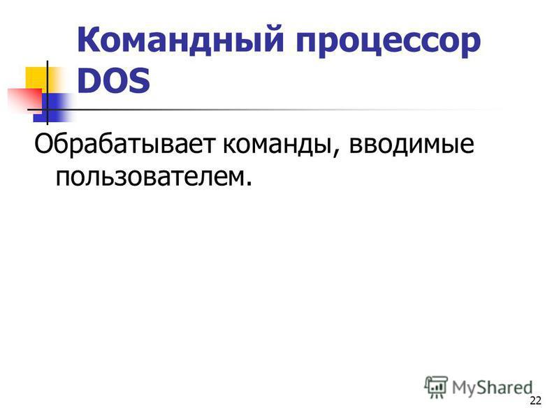 22 Командный процессор DОS Обрабатывает команды, вводимые пользователем.