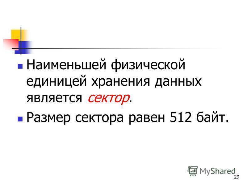 29 Наименьшей физической единицей хранения данных является сектор. Размер сектора равен 512 байт.