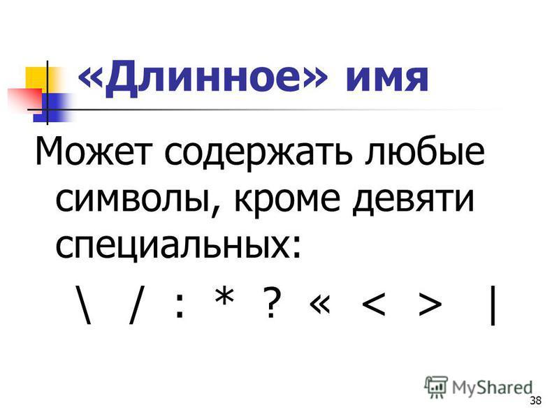 38 «Длинное» имя Может содержать любые символы, кроме девяти специальных: \ / : * ? « |
